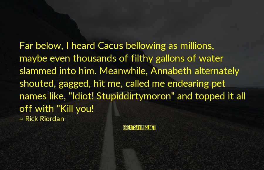 Stupid And Idiot Sayings By Rick Riordan: Far below, I heard Cacus bellowing as millions, maybe even thousands of filthy gallons of