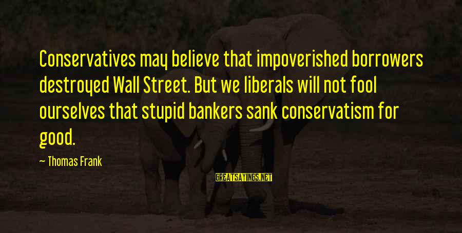 Stupid Liberals Sayings By Thomas Frank: Conservatives may believe that impoverished borrowers destroyed Wall Street. But we liberals will not fool