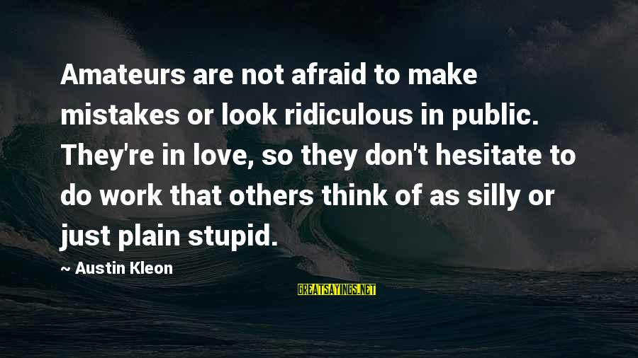 Stupid Public Sayings By Austin Kleon: Amateurs are not afraid to make mistakes or look ridiculous in public. They're in love,