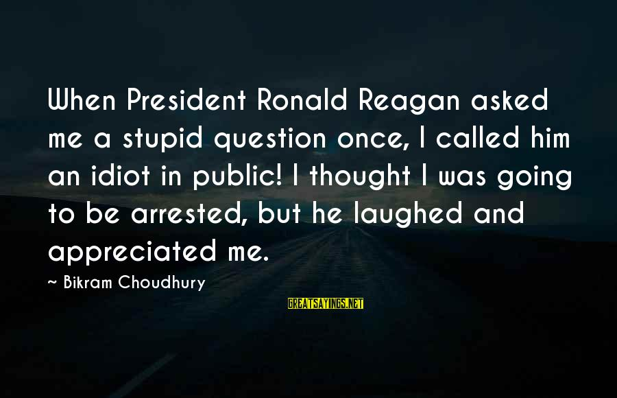 Stupid Public Sayings By Bikram Choudhury: When President Ronald Reagan asked me a stupid question once, I called him an idiot