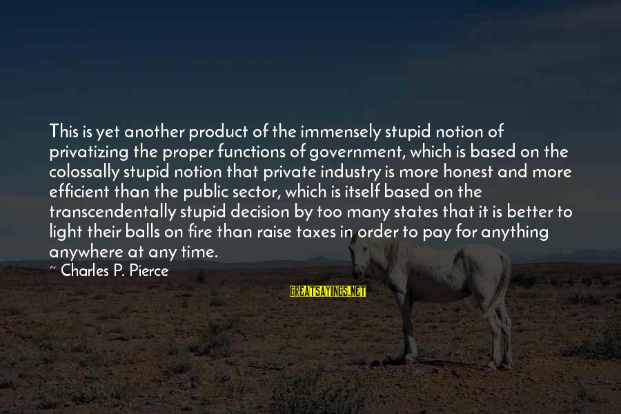 Stupid Public Sayings By Charles P. Pierce: This is yet another product of the immensely stupid notion of privatizing the proper functions