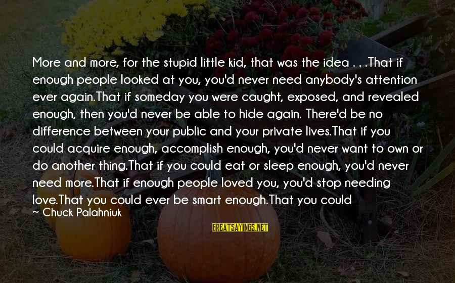 Stupid Public Sayings By Chuck Palahniuk: More and more, for the stupid little kid, that was the idea . . .That