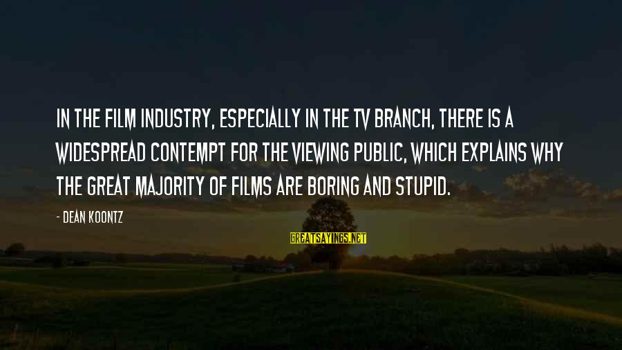 Stupid Public Sayings By Dean Koontz: In the film industry, especially in the TV branch, there is a widespread contempt for
