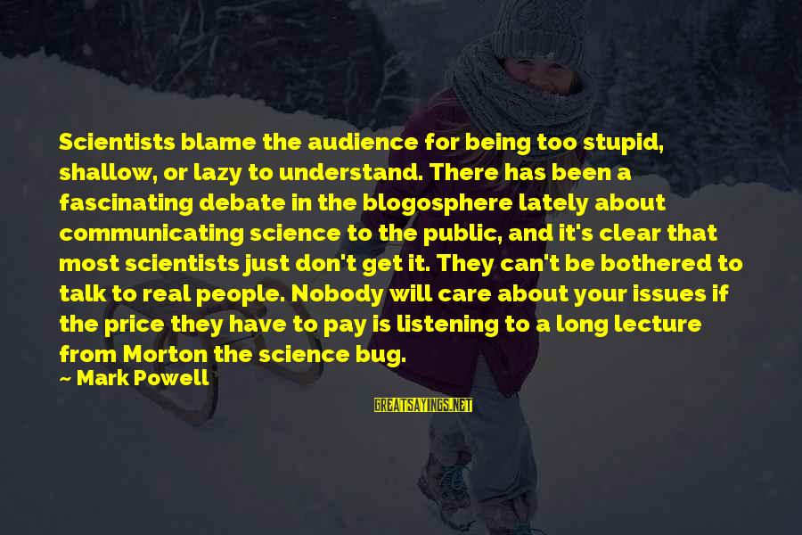 Stupid Public Sayings By Mark Powell: Scientists blame the audience for being too stupid, shallow, or lazy to understand. There has