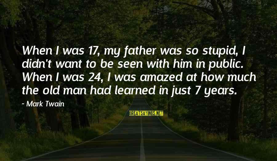 Stupid Public Sayings By Mark Twain: When I was 17, my father was so stupid, I didn't want to be seen