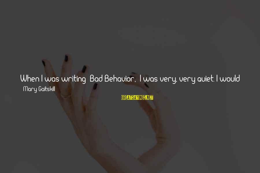 Stupid Public Sayings By Mary Gaitskill: When I was writing 'Bad Behavior,' I was very, very quiet. I would just sit