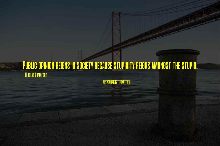 Stupid Public Sayings By Nicolas Chamfort: Public opinion reigns in society because stupidity reigns amongst the stupid.