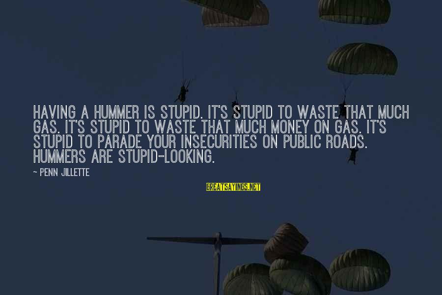 Stupid Public Sayings By Penn Jillette: Having a Hummer is stupid. It's stupid to waste that much gas. It's stupid to