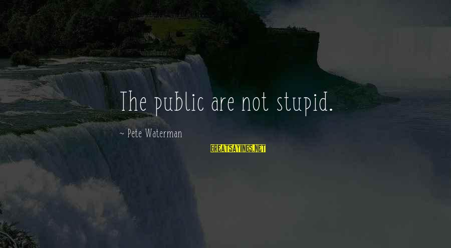 Stupid Public Sayings By Pete Waterman: The public are not stupid.