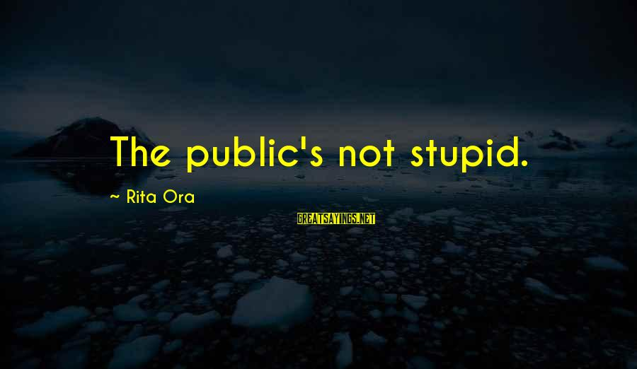 Stupid Public Sayings By Rita Ora: The public's not stupid.