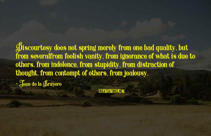 Stupidity And Jealousy Sayings By Jean De La Bruyere: Discourtesy does not spring merely from one bad quality, but from severalfrom foolish vanity, from