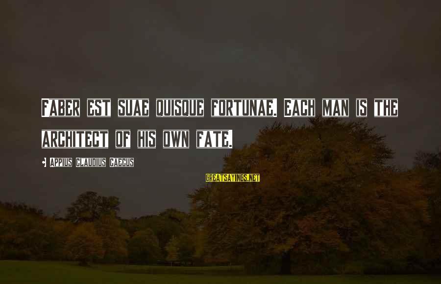 Suae Sayings By Appius Claudius Caecus: Faber est suae quisque fortunae. Each man is the architect of his own fate.