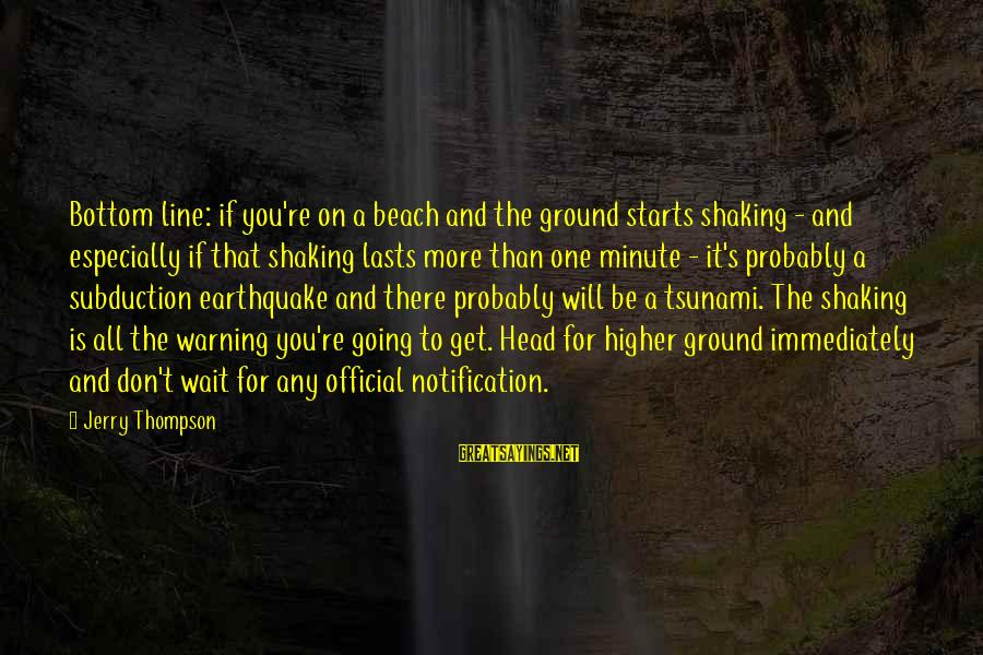 Subduction Sayings By Jerry Thompson: Bottom line: if you're on a beach and the ground starts shaking - and especially