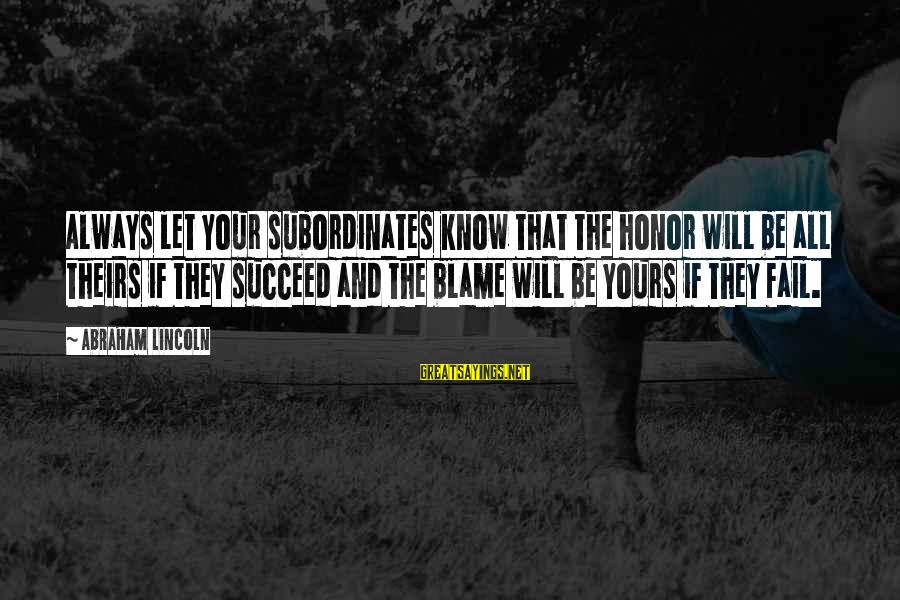 Subordinates Sayings By Abraham Lincoln: Always let your subordinates know that the honor will be all theirs if they succeed