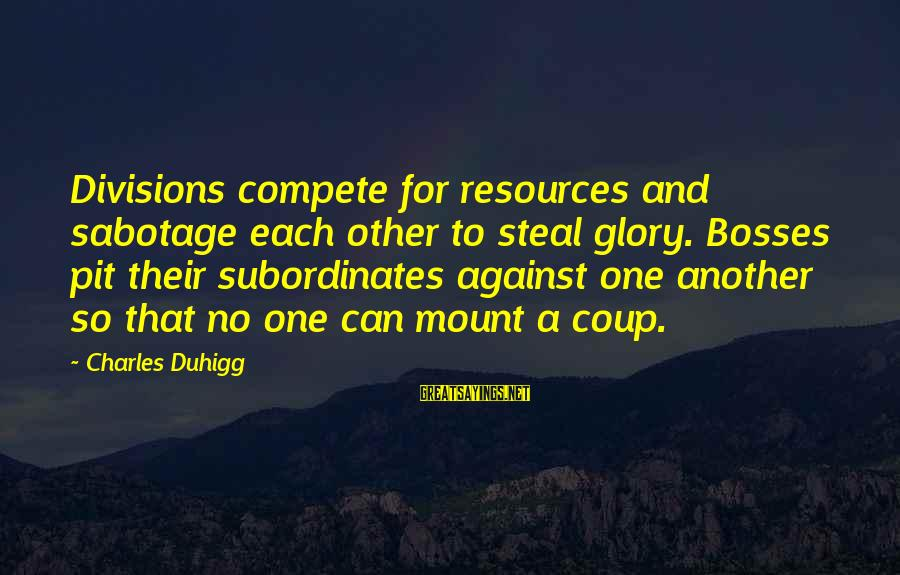 Subordinates Sayings By Charles Duhigg: Divisions compete for resources and sabotage each other to steal glory. Bosses pit their subordinates