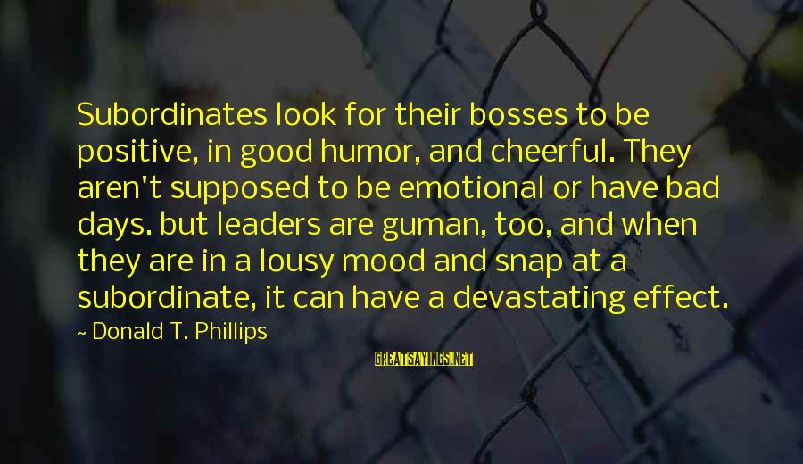 Subordinates Sayings By Donald T. Phillips: Subordinates look for their bosses to be positive, in good humor, and cheerful. They aren't