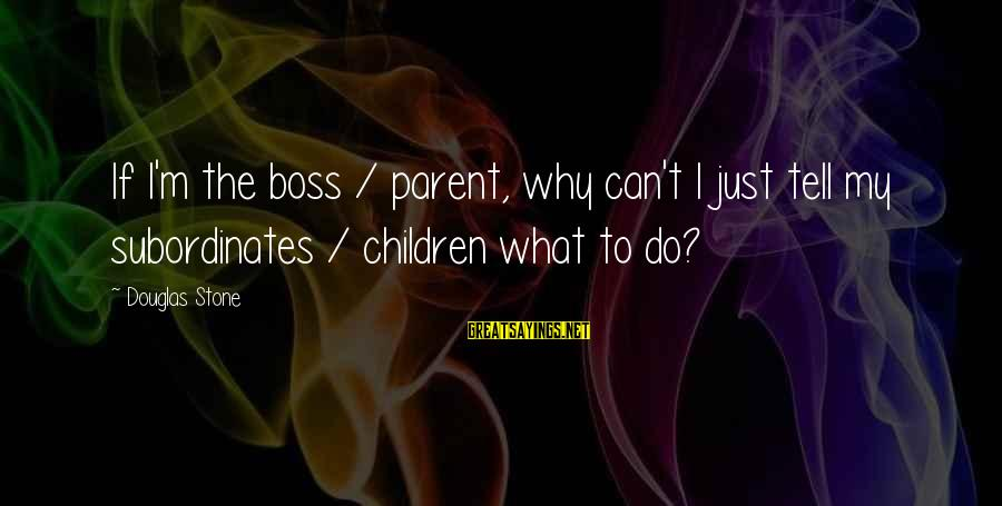 Subordinates Sayings By Douglas Stone: If I'm the boss / parent, why can't I just tell my subordinates / children