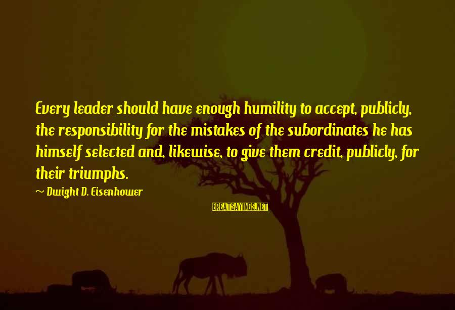 Subordinates Sayings By Dwight D. Eisenhower: Every leader should have enough humility to accept, publicly, the responsibility for the mistakes of