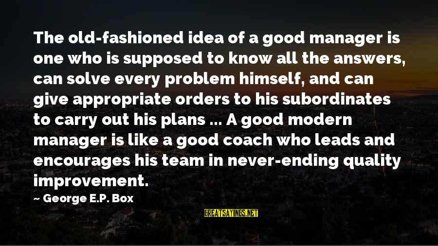 Subordinates Sayings By George E.P. Box: The old-fashioned idea of a good manager is one who is supposed to know all