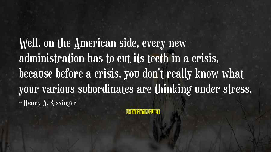 Subordinates Sayings By Henry A. Kissinger: Well, on the American side, every new administration has to cut its teeth in a