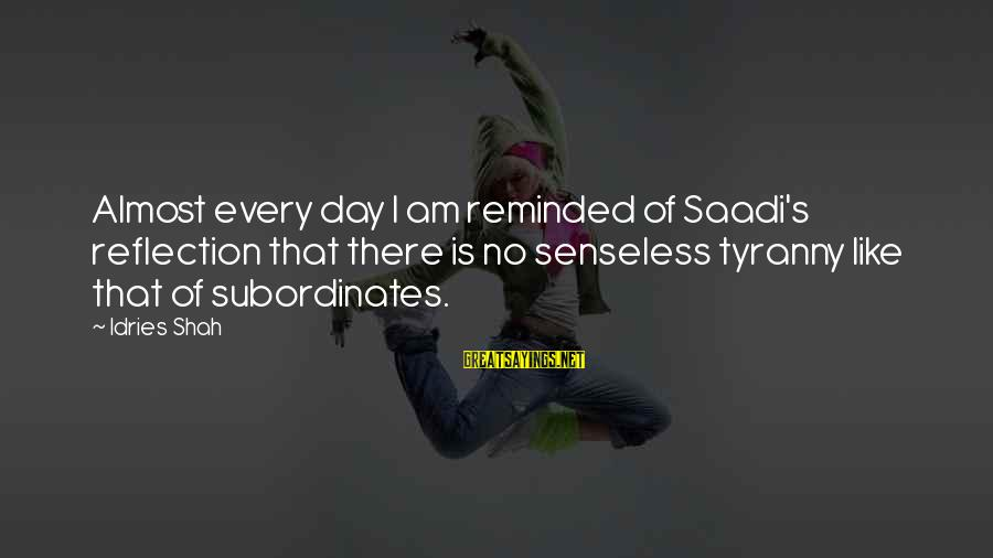 Subordinates Sayings By Idries Shah: Almost every day I am reminded of Saadi's reflection that there is no senseless tyranny