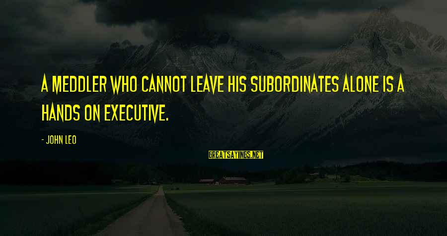 Subordinates Sayings By John Leo: A meddler who cannot leave his subordinates alone is a hands on executive.