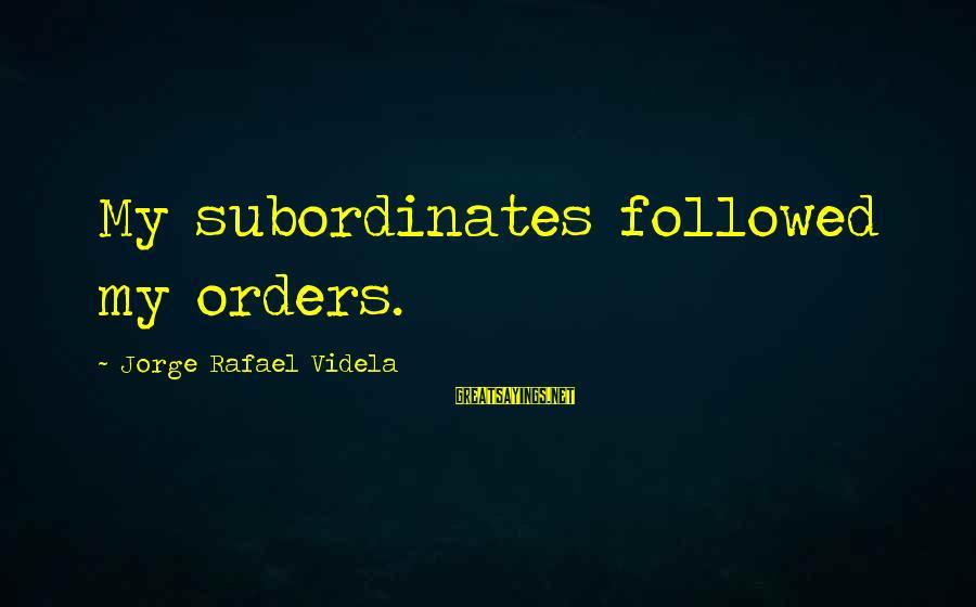 Subordinates Sayings By Jorge Rafael Videla: My subordinates followed my orders.