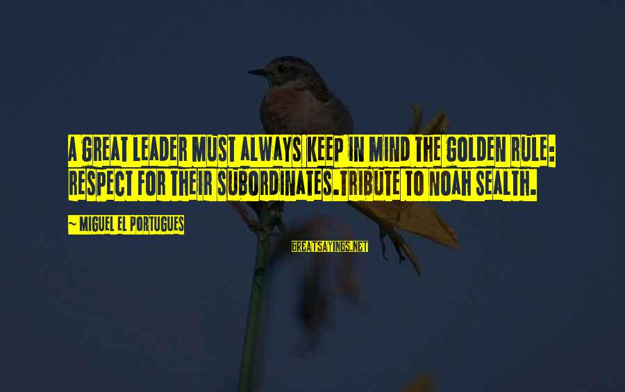 Subordinates Sayings By Miguel El Portugues: A great leader must always keep in mind the golden rule: respect for their subordinates.Tribute