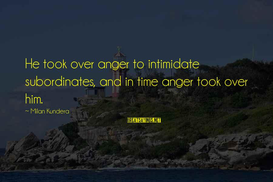 Subordinates Sayings By Milan Kundera: He took over anger to intimidate subordinates, and in time anger took over him.
