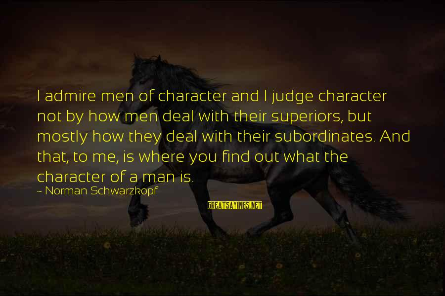 Subordinates Sayings By Norman Schwarzkopf: I admire men of character and I judge character not by how men deal with
