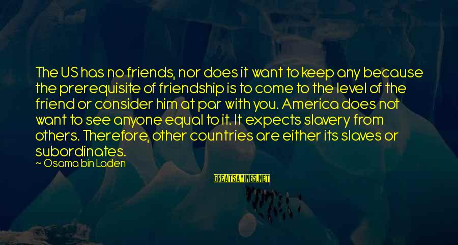 Subordinates Sayings By Osama Bin Laden: The US has no friends, nor does it want to keep any because the prerequisite