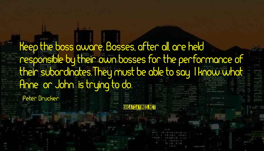 Subordinates Sayings By Peter Drucker: Keep the boss aware. Bosses, after all, are held responsible by their own bosses for