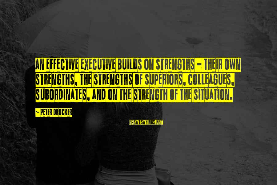 Subordinates Sayings By Peter Drucker: An effective executive builds on strengths - their own strengths, the strengths of superiors, colleagues,