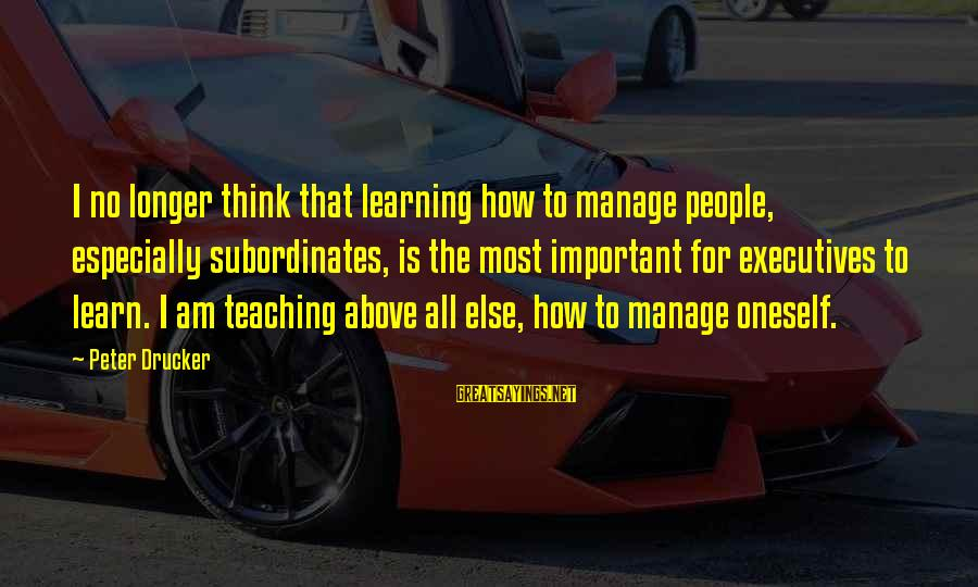 Subordinates Sayings By Peter Drucker: I no longer think that learning how to manage people, especially subordinates, is the most