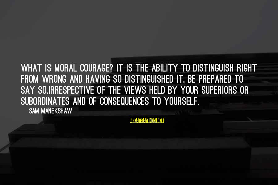 Subordinates Sayings By Sam Manekshaw: What is Moral Courage? It is the ability to distinguish right from wrong and having