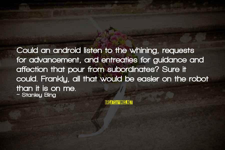 Subordinates Sayings By Stanley Bing: Could an android listen to the whining, requests for advancement, and entreaties for guidance and