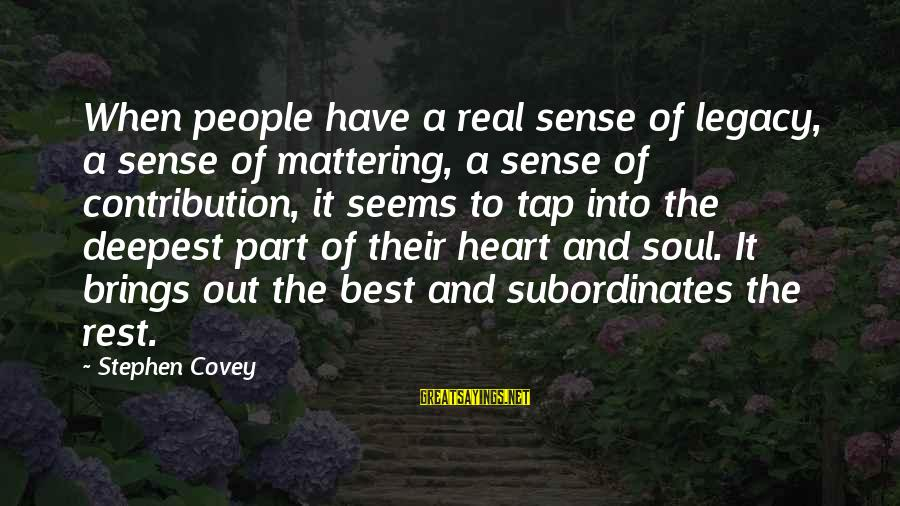 Subordinates Sayings By Stephen Covey: When people have a real sense of legacy, a sense of mattering, a sense of