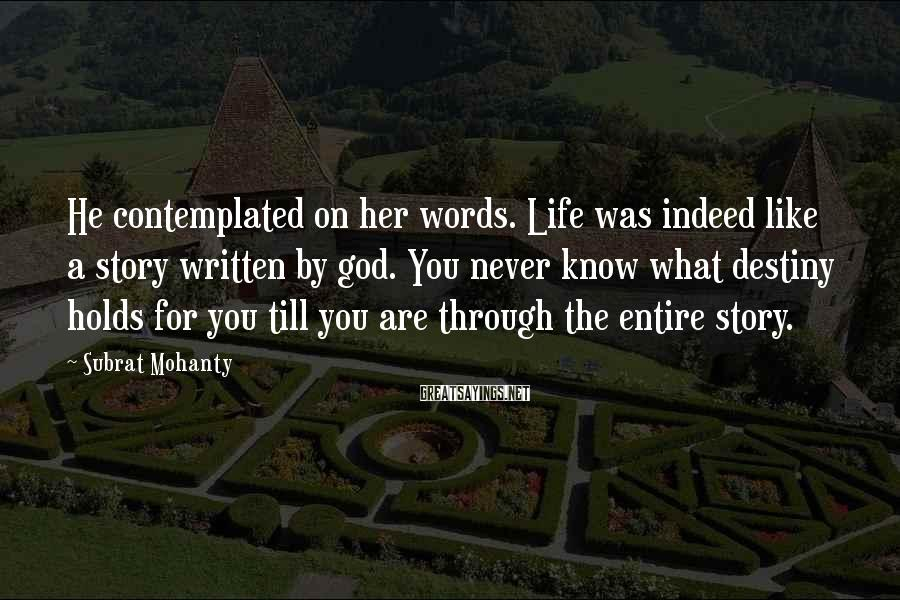 Subrat Mohanty Sayings: He contemplated on her words. Life was indeed like a story written by god. You