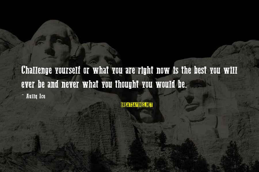 Success And Change Sayings By Auliq Ice: Challenge yourself or what you are right now is the best you will ever be