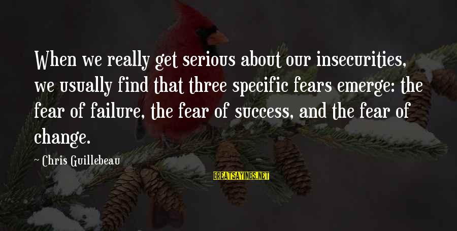 Success And Change Sayings By Chris Guillebeau: When we really get serious about our insecurities, we usually find that three specific fears