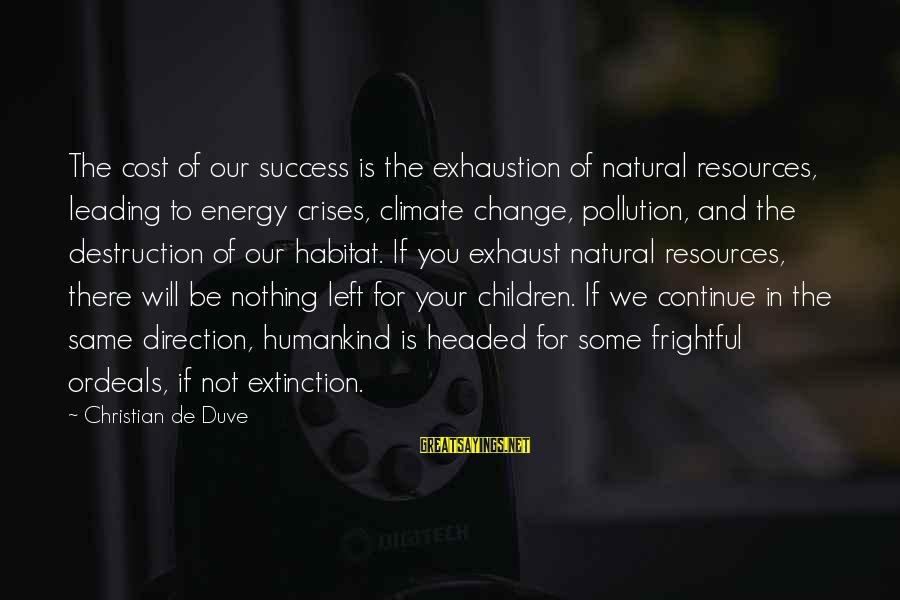 Success And Change Sayings By Christian De Duve: The cost of our success is the exhaustion of natural resources, leading to energy crises,