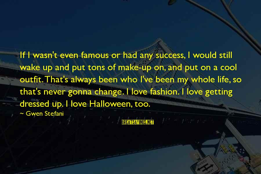 Success And Change Sayings By Gwen Stefani: If I wasn't even famous or had any success, I would still wake up and