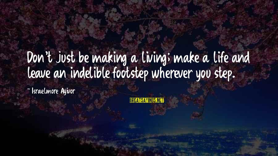 Success And Change Sayings By Israelmore Ayivor: Don't just be making a living; make a life and leave an indelible footstep wherever