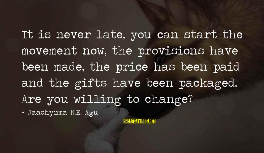 Success And Change Sayings By Jaachynma N.E. Agu: It is never late, you can start the movement now, the provisions have been made,