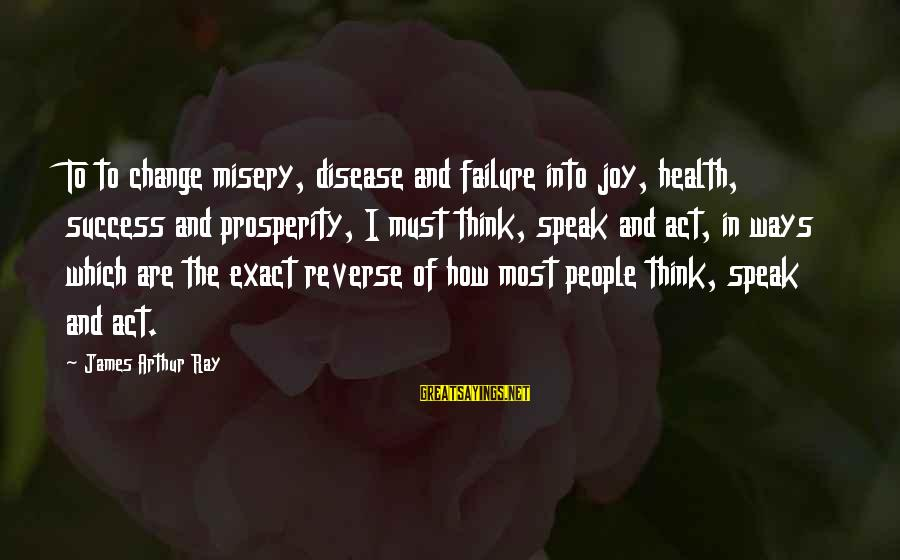 Success And Change Sayings By James Arthur Ray: To to change misery, disease and failure into joy, health, success and prosperity, I must