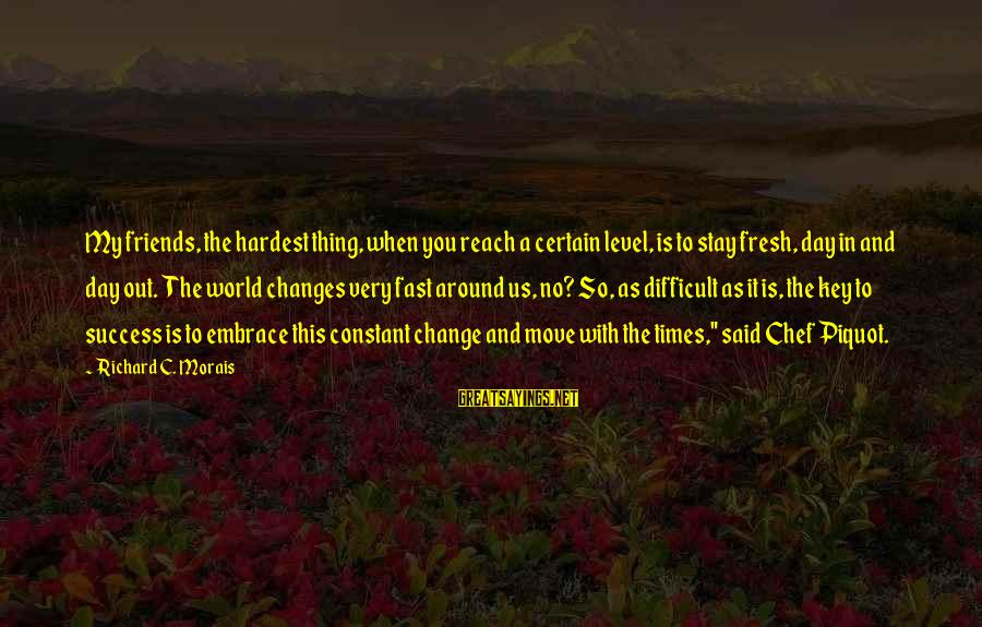 Success And Change Sayings By Richard C. Morais: My friends, the hardest thing, when you reach a certain level, is to stay fresh,