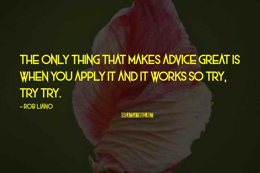 Success And Change Sayings By Rob Liano: The only thing that makes advice great is when you apply it and it works