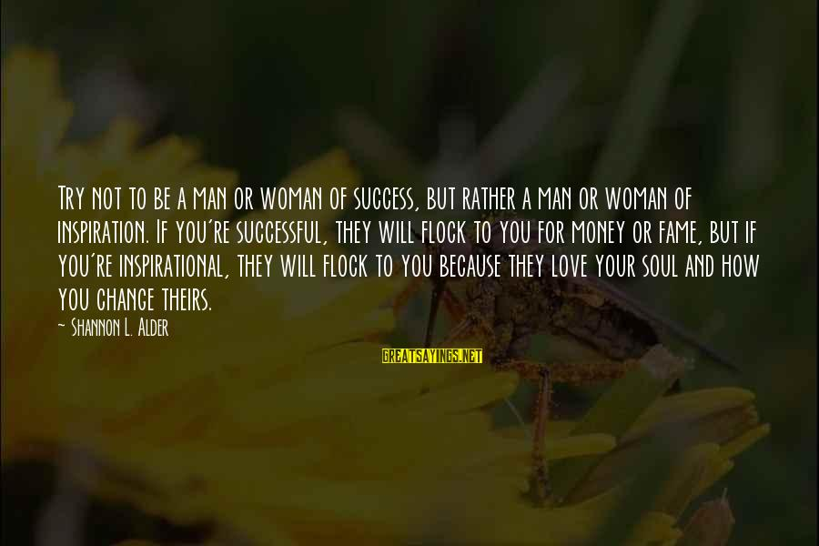 Success And Change Sayings By Shannon L. Alder: Try not to be a man or woman of success, but rather a man or
