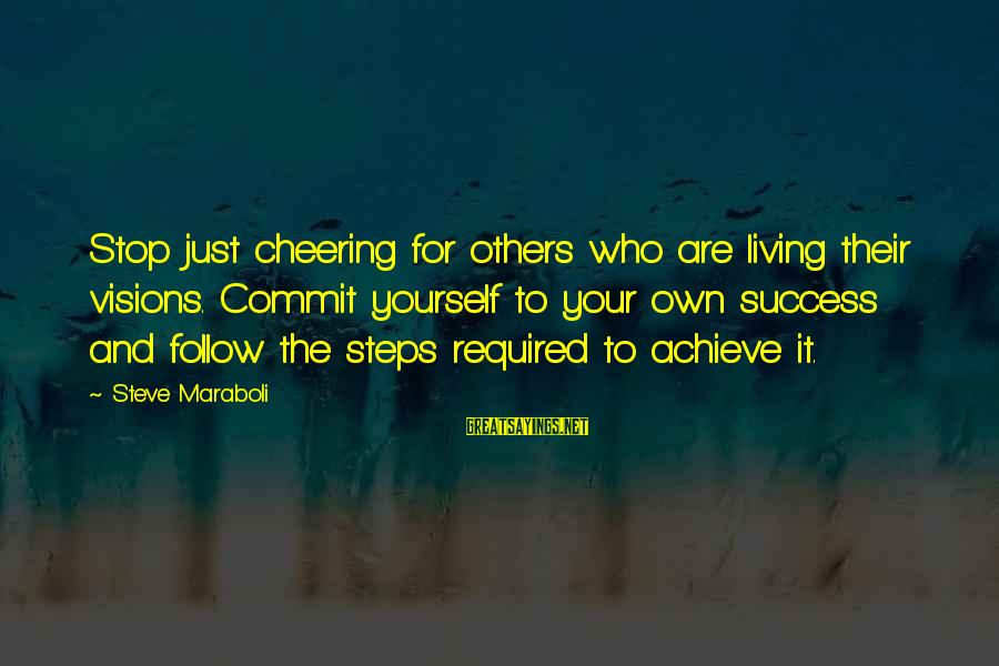 Success And Change Sayings By Steve Maraboli: Stop just cheering for others who are living their visions. Commit yourself to your own