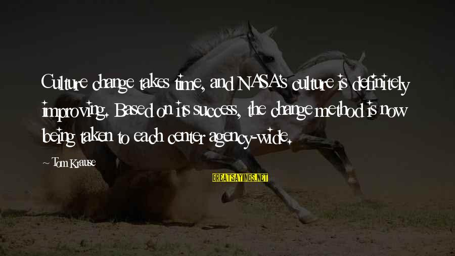 Success And Change Sayings By Tom Krause: Culture change takes time, and NASA's culture is definitely improving. Based on its success, the